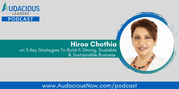 5 Key Strategies To Build A Strong, Scalable, and Sustainable Business with Hiroo Chothia