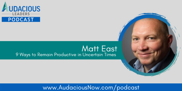 9 Ways to Remain Productive in Uncertain Times with Matt East