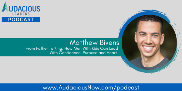 From Father to King: How Men With Kids Can Lead With Confidence, Purpose, and Heart with Matthew Bivens