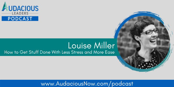How to Get Stuff Done With Less Stress and More Ease with Louise Miller